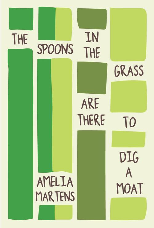 Amelia Martens The Spoons in the Grass are There to Dig a Moat
